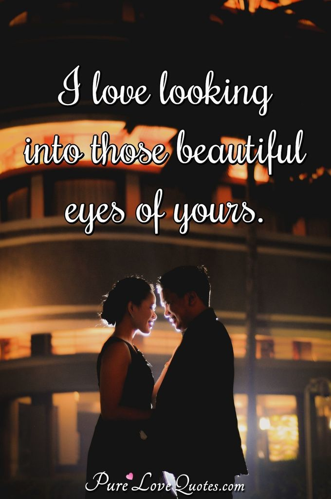I love looking into those beautiful eyes of yours.