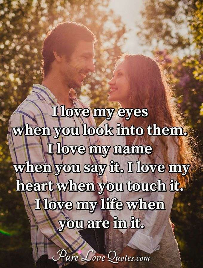 I love my eyes when you look into them. I love my name when you say it. I love my heart when you touch it. I love my life when you are in it.
