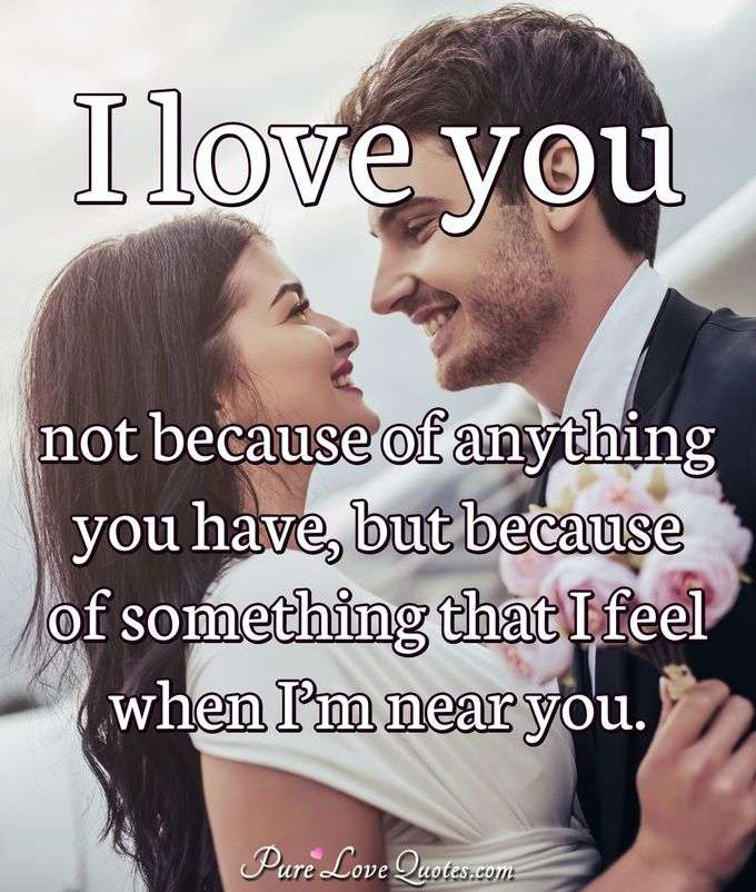 I love you not because of anything you have, but because of something that I feel when I'm near you.