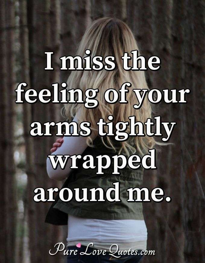 I miss the feeling of your arms tightly wrapped around me. - Anonymous