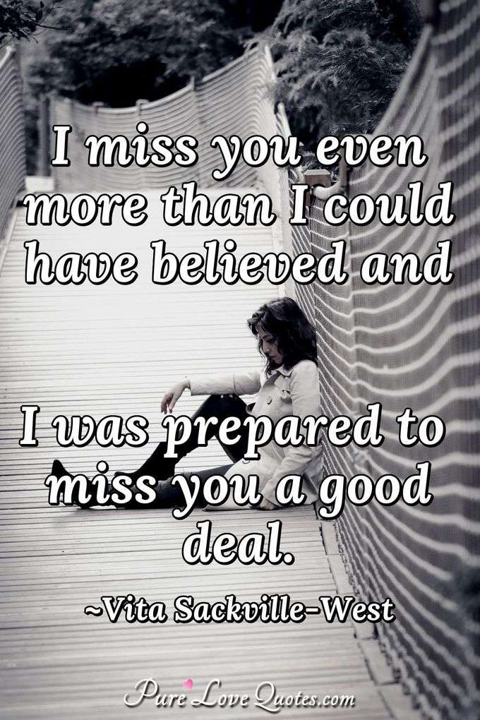 I miss you even more than I could have believed and I was prepared to miss you a good deal.