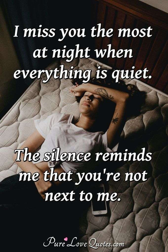 I miss you the most at night when everything is quiet. The silence reminds me that you're not next to me. - Anonymous