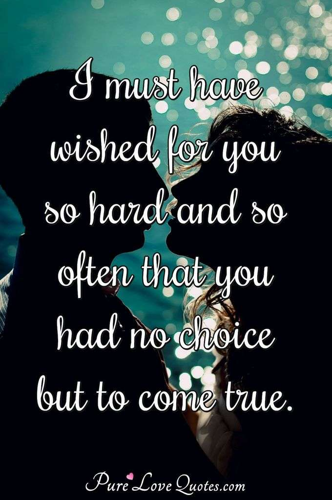 I must have wished for you so hard and so often that you had no choice but to come true. - Anonymous