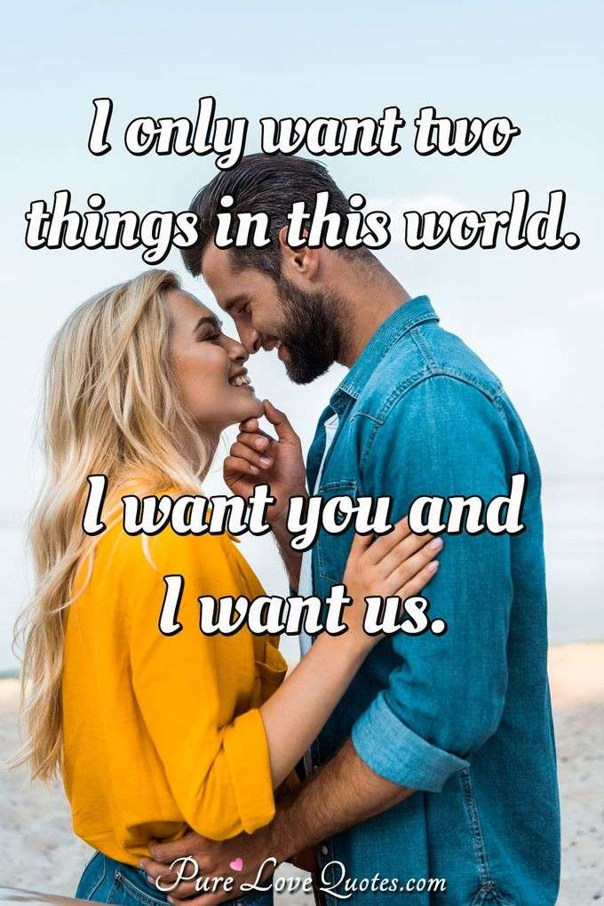 I only want two things in this world. I want you and I want us.