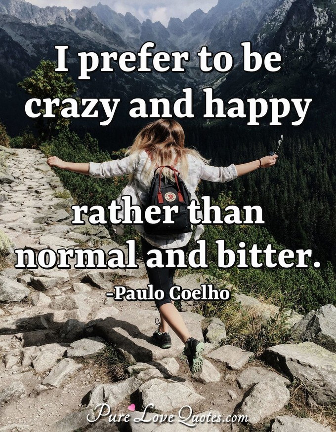 I Prefer To Be Crazy And Happy Rather Than Normal And Bitter