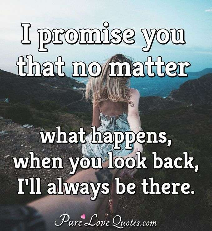 I promise you no matter what happens when you look back, I'll always be there. - Anonymous