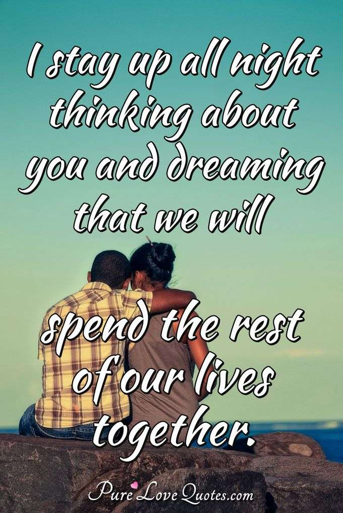 I stay up all night thinking about you and dreaming that we will spend the rest of our lives together. - Anonymous