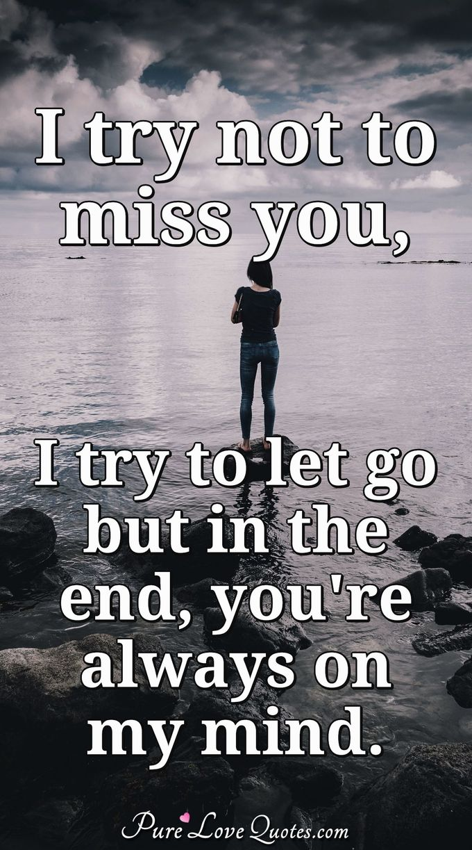 I try to not to miss you , I try to let go but in the end you're always on my mind. - Anonymous