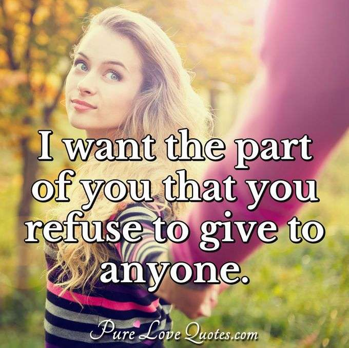 I want the part of you that you refuse to give to anyone. - Anonymous