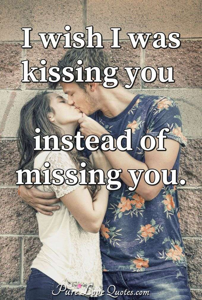 I wish I was kissing you instead of missing you.
