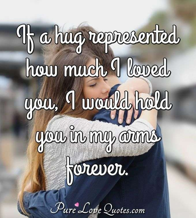 If a hug represented how much I loved you, I would hold you in my arms forever.