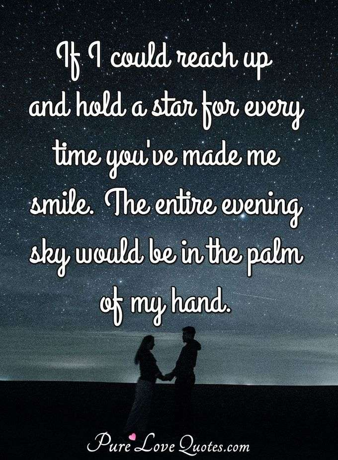 If I could reach up and hold a star for every time you've made me smile. The entire evening sky would be in the palm of my hand. - Anonymous