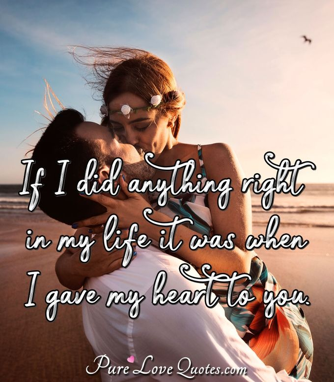 If I did anything right in my life it was when I gave my heart to you.