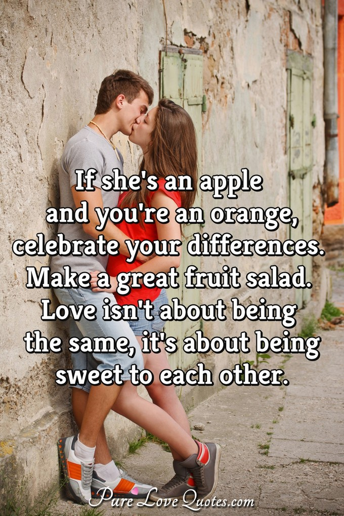 If she's an apple and you're an orange, celebrate your differences. Make a great fruit salad. Love isn't about being the same, it's about being sweet to each other.