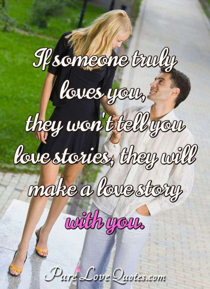 If someone truly loves you, they won't tell you love stories, they will make a love story with you.