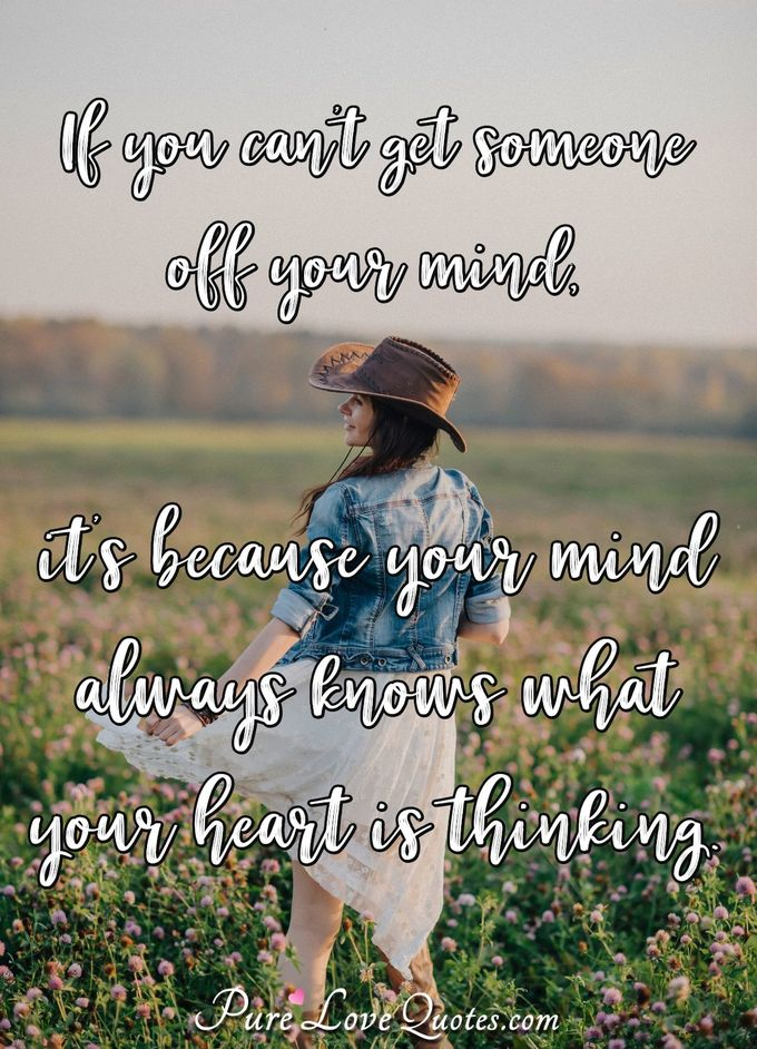 If you can't get someone off your mind, it's because your mind always knows what your heart is thinking.