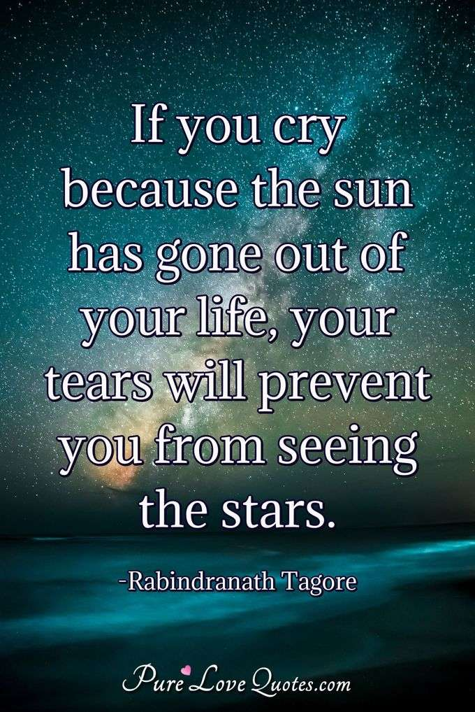 If You Cry Because The Sun Has Gone Out Of Your Life Your Tears