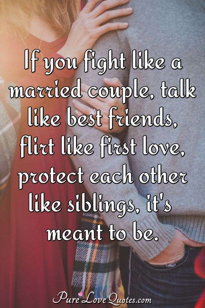 If you fight like a married couple, talk like best friends, flirt like first love, protect each other like siblings, it's meant to be.