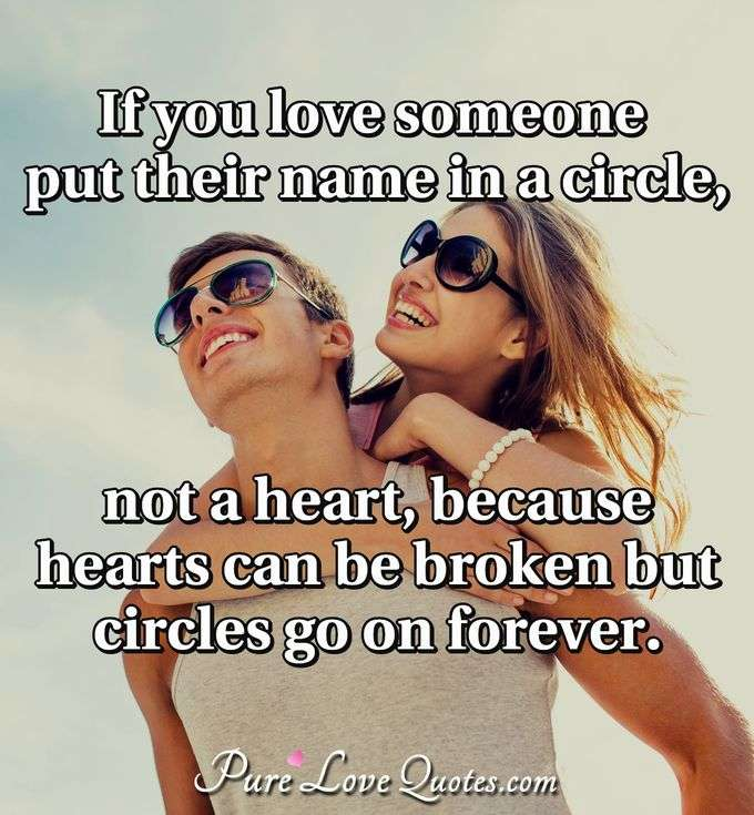 If you love someone put their name in a circle, not a heart, because hearts can be broken but circles go on forever.