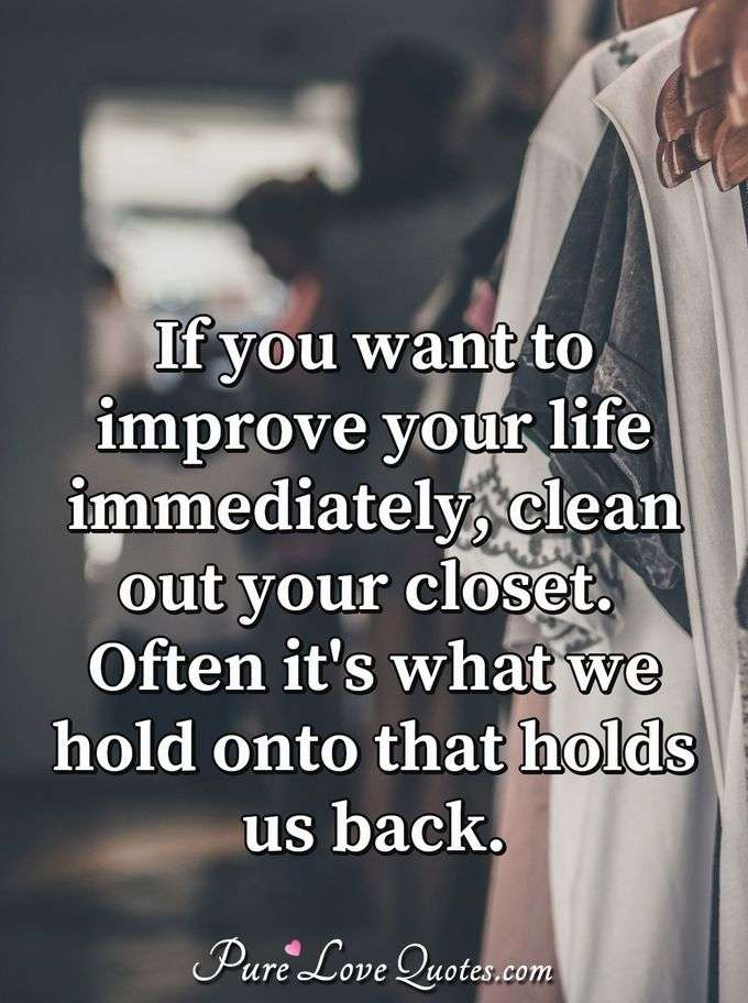 If you want to improve your life immediately, clean out your closet. Often it's what we hold onto that holds us back.
