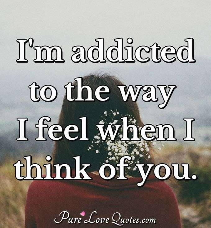 I'm addicted to the way I feel when I think of you.