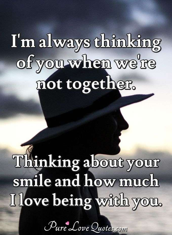 I'm always thinking of you when we're not together. Thinking about your smile and how much I love being with you. - Anonymous