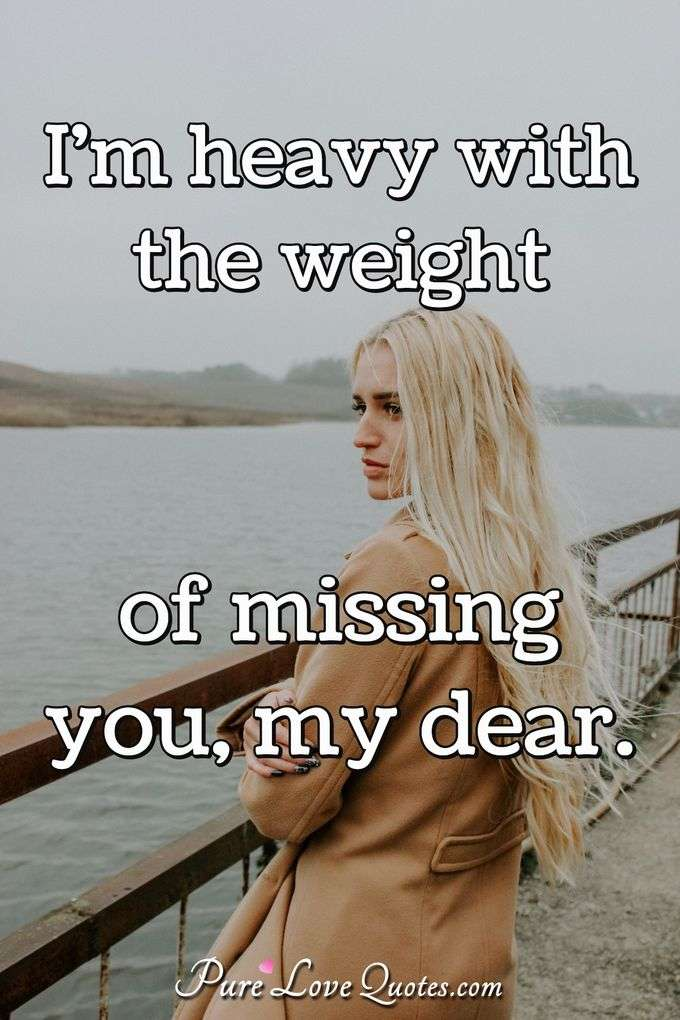 I\'m heavy with the weight of missing you, my dear ...