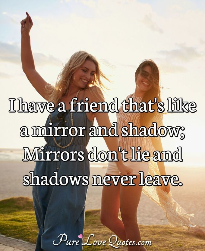 In life have a friend that is like a mirror and shadow; Mirror doesn't lie and shadow never leaves. - Anonymous