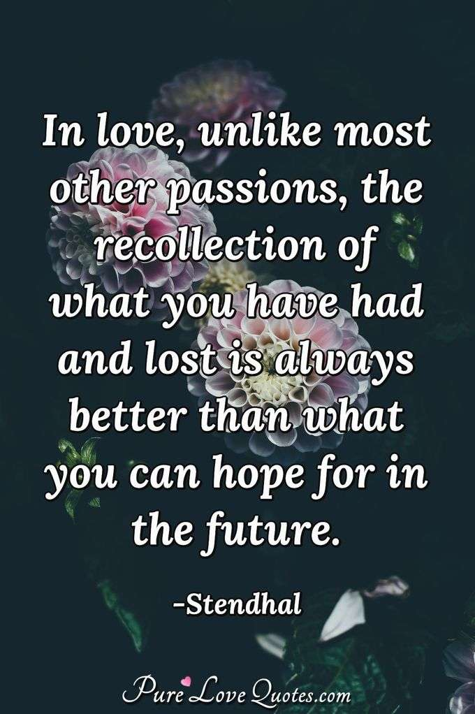 In love, unlike most other passions, the recollection of what you have had and lost is always better than what you can hope for in the future.