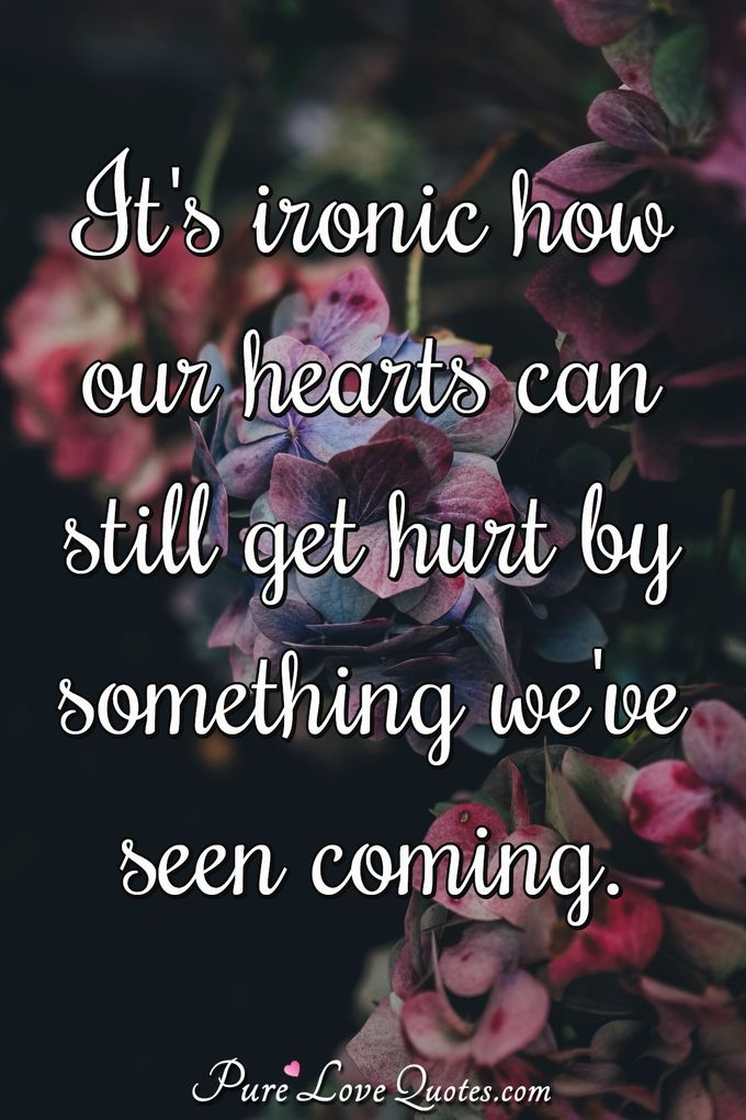 It's ironic how our hearts can still get hurt by something we've seen coming. - Anonymous