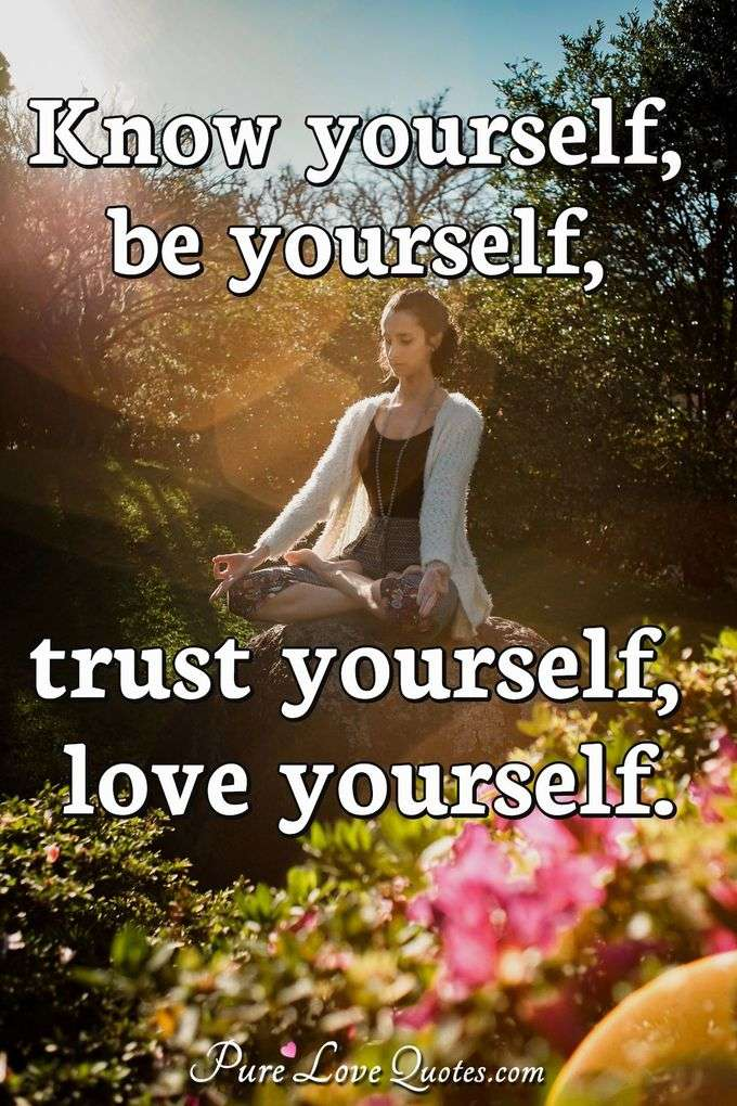Know yourself, be yourself, trust yourself, love yourself. - Anonymous