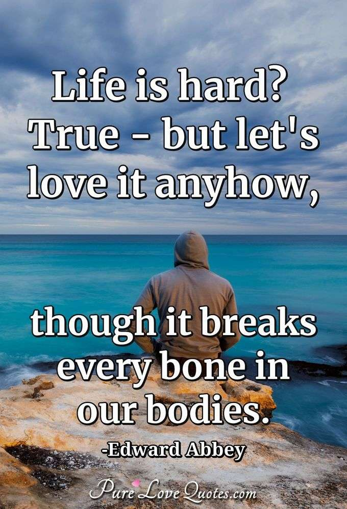 Life is hard? True - but let's love it anyhow, though it breaks every bone in our bodies.
