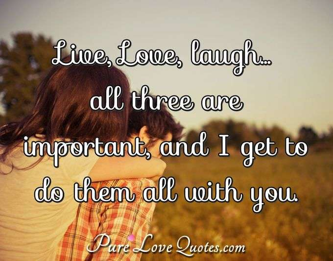 Live, Love, laugh... all three are important, and I get to do them all with you. - Anonymous