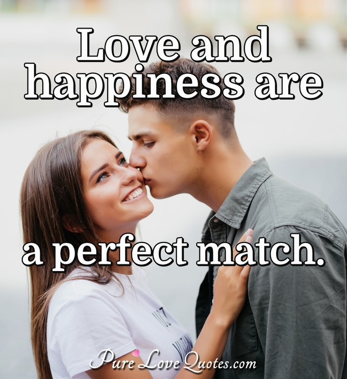 Love and happiness are a perfect match. | PureLoveQuotes