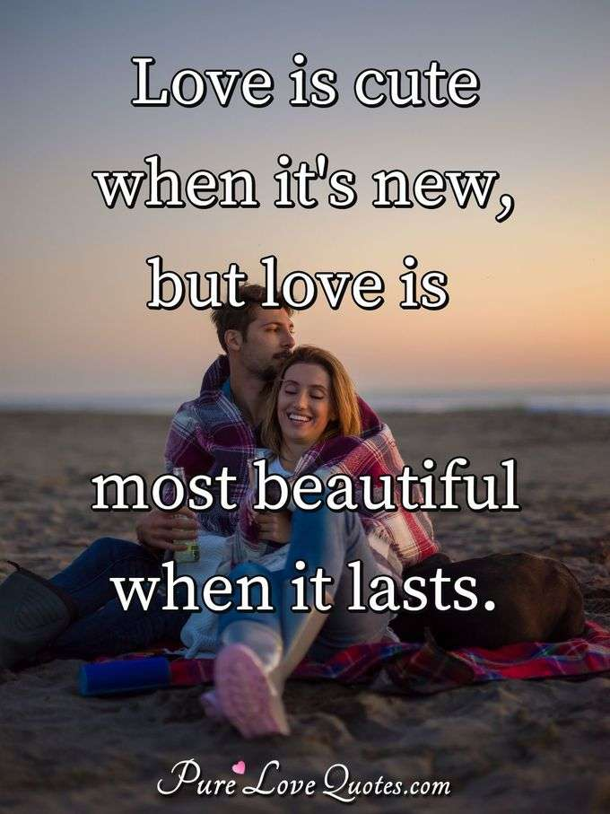 Love is cute when it's new, but love is most beautiful when it lasts.