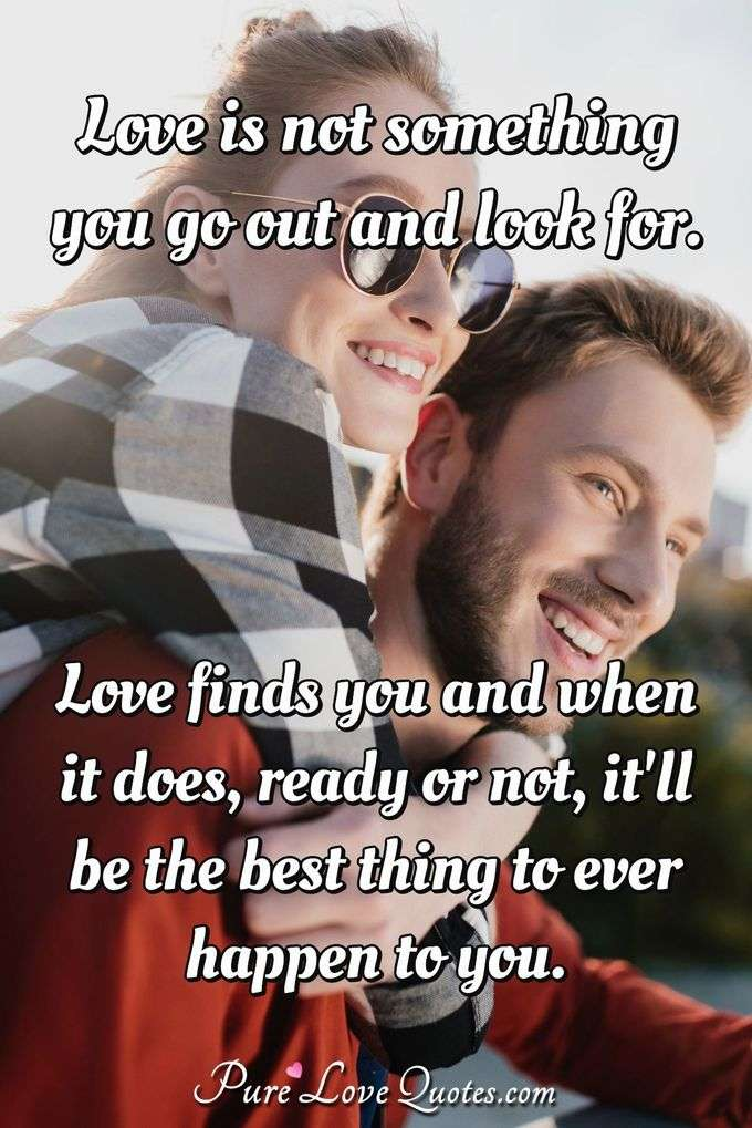 Love Finds You Quote: Love Is Not Something You Go Out And Look For. Love Finds