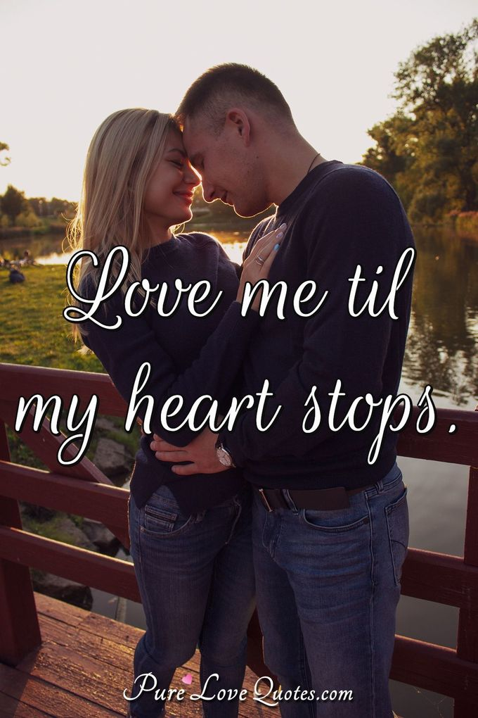 Love me 'til my heart stops.