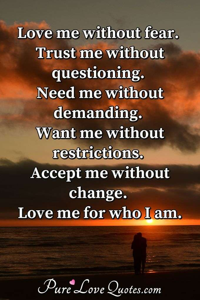 Love me without fear. Trust me without questioning. Need me without demanding. Want me without restrictions. Accept me without change. Love me for who I am. - Anonymous
