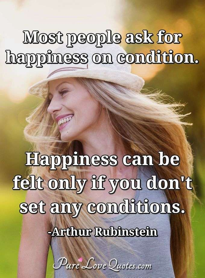 Most people ask for happiness on condition. Happiness can be felt only if you don't set any conditions.