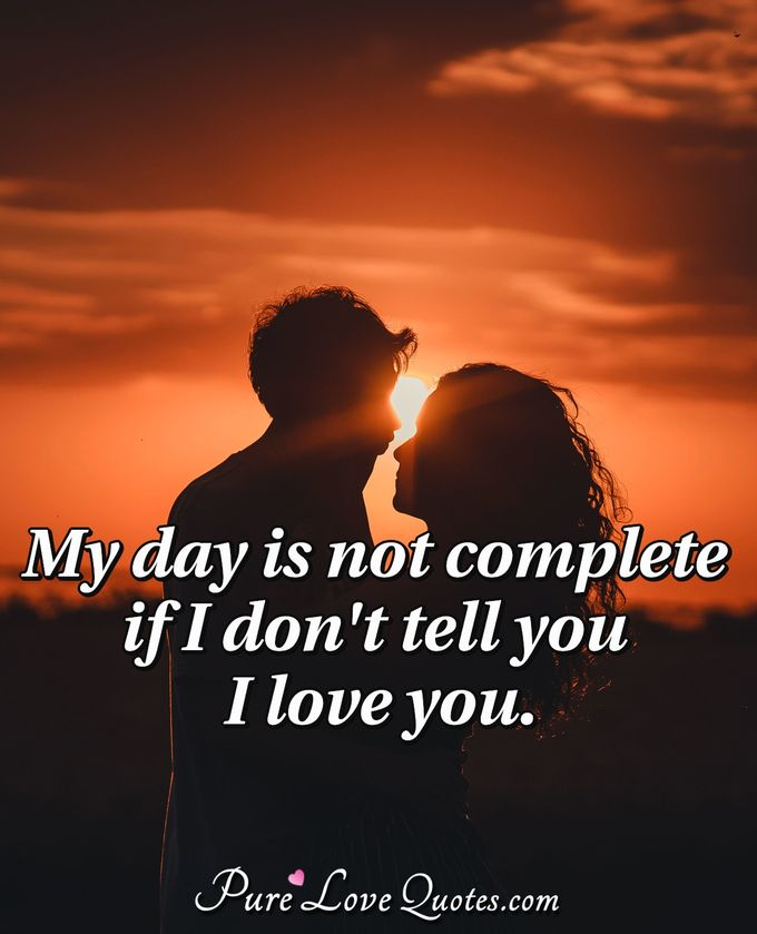 My Day Is Not Complete If I Dont Tell You I Love You Purelovequotes
