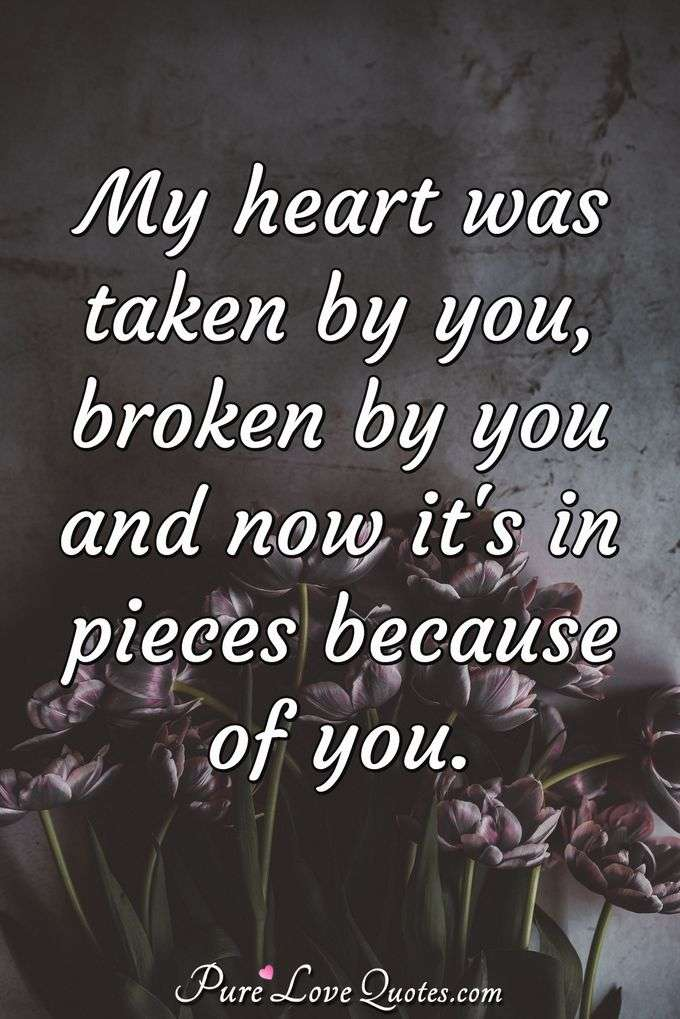 My heart was taken by you, broken by you and now it's in pieces because of you.