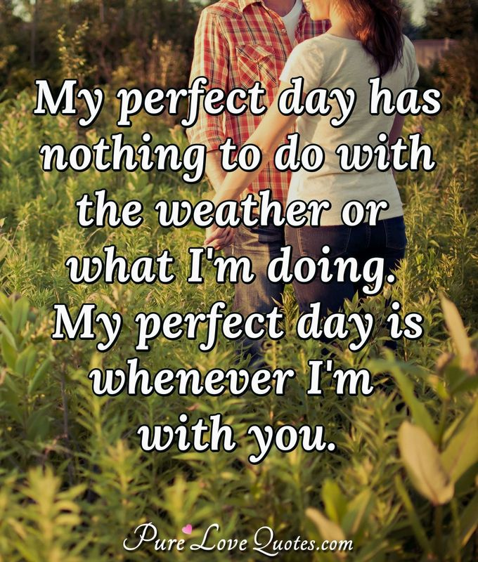 My perfect day has nothing to do with the weather or what I'm doing. My perfect day is whenever I'm with you. - Anonymous