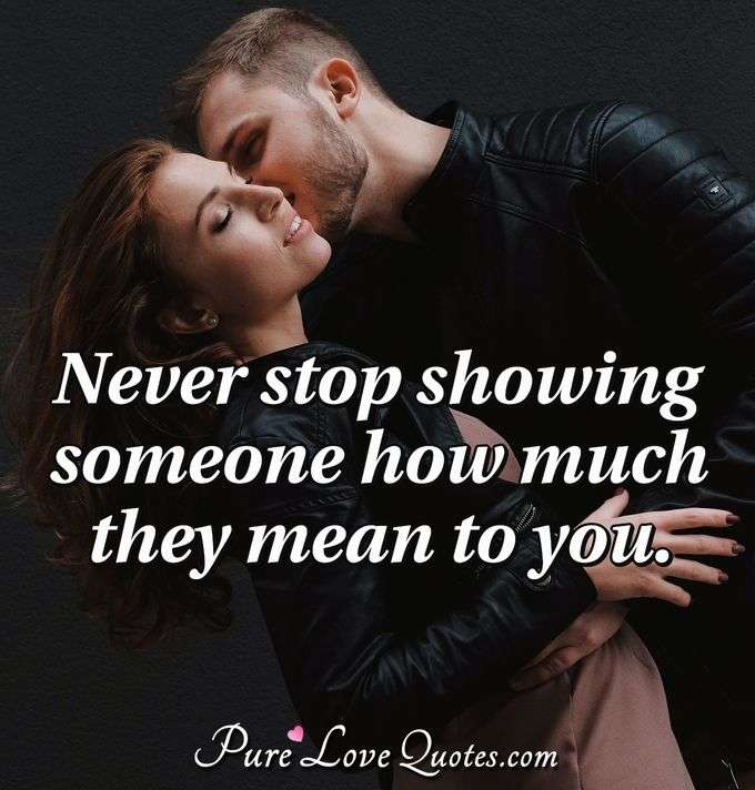 Never stop showing someone how much they mean to you.
