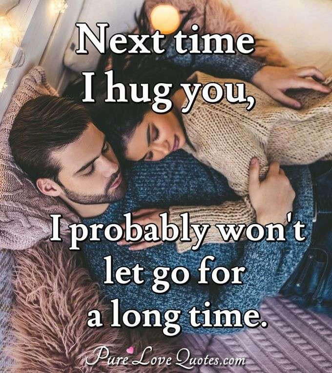Next time I hug you, I probably won't let go for a long time.