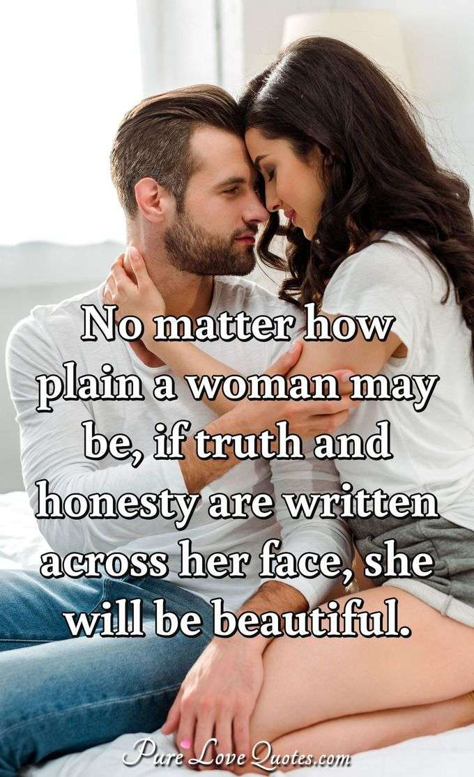 No matter how plain a woman may be, if truth and honesty are written across her face, she will be beautiful. - Eleanor Roosevelt