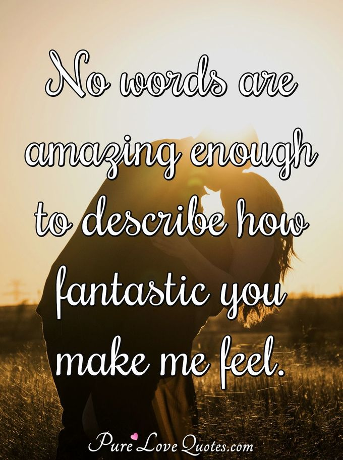 No words are amazing enough to describe how fantastic you make me feel. - Anonymous