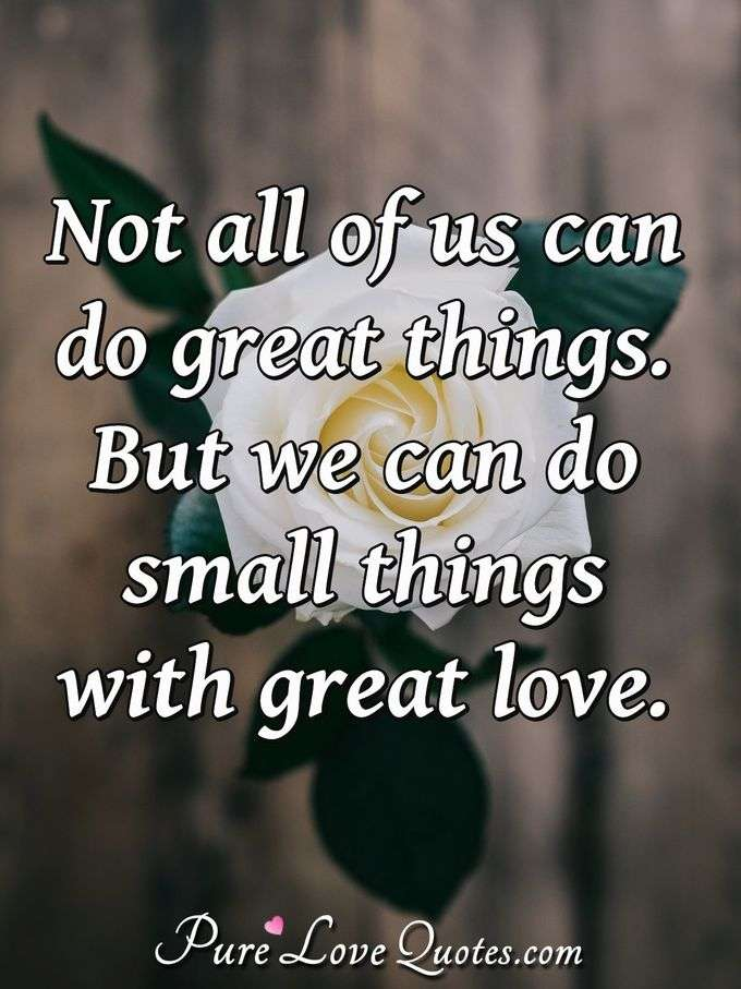 Not All Of Us Can Do Great Things But We Can Do Small Things With
