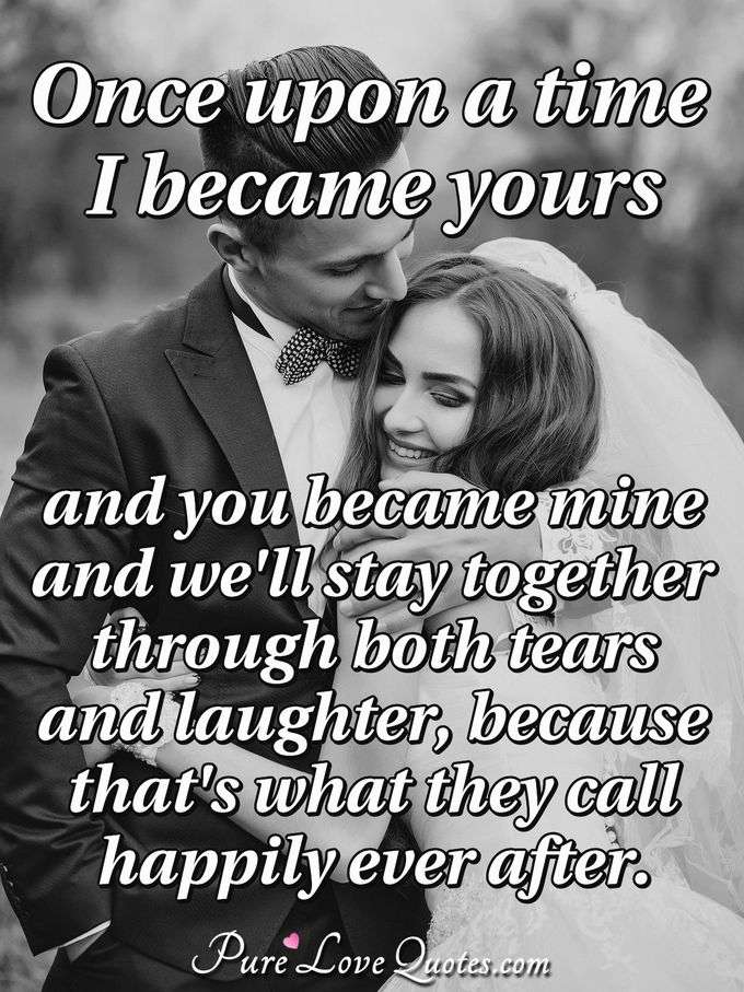 Once upon a time I became yours and you became mine and we'll stay together through both tears and laughter, because that's what they call happily ever after.