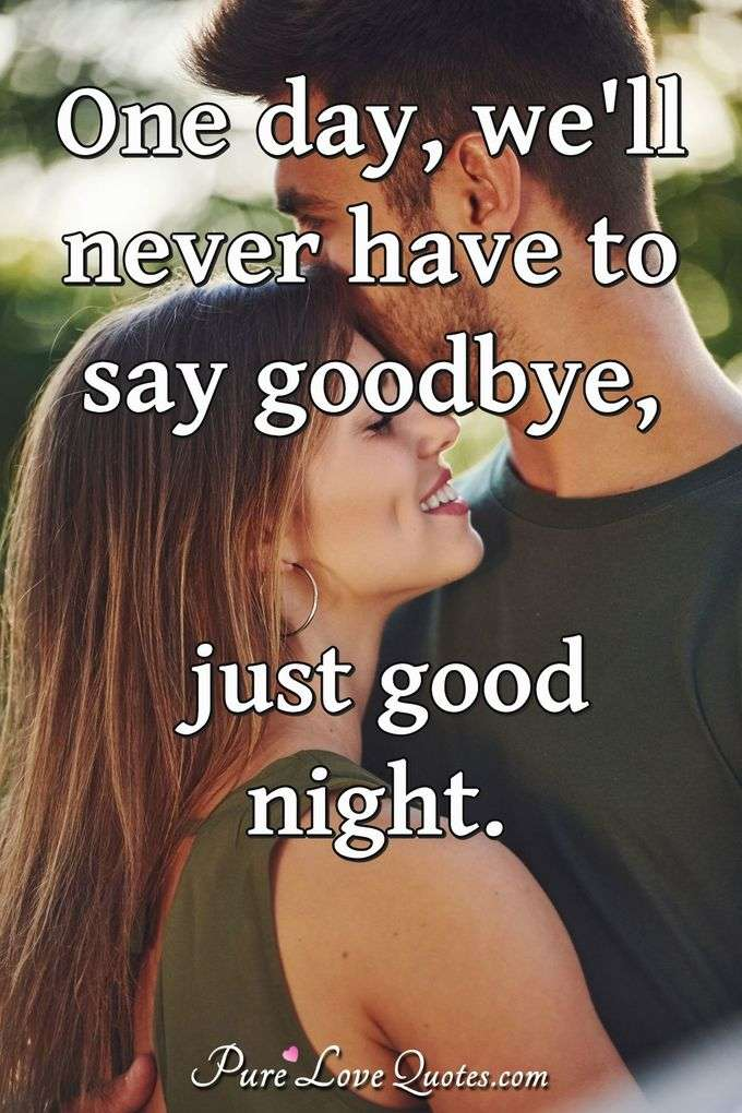 One day, we'll never have to say goodbye, just good night.