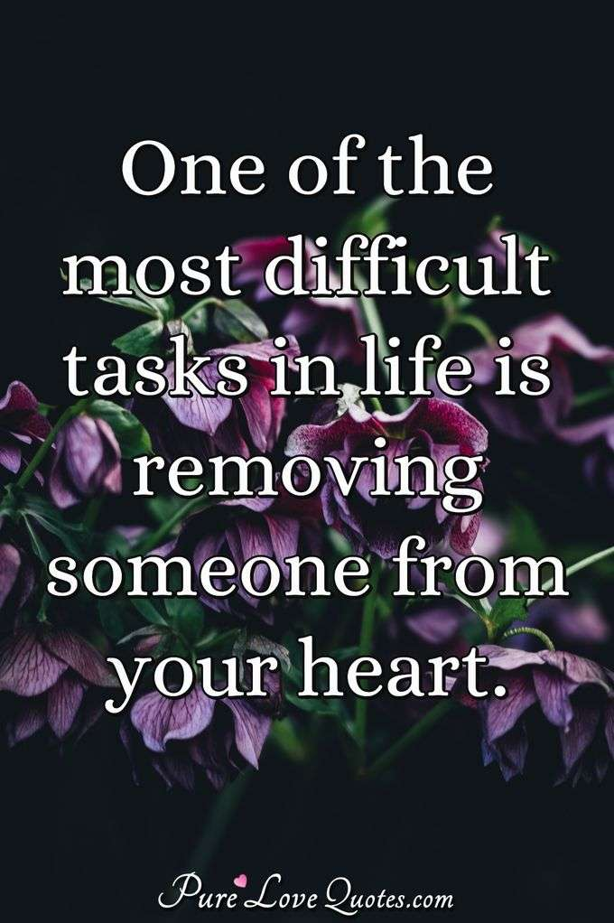 One of the most difficult tasks in life is removing someone from your heart. - Anonymous